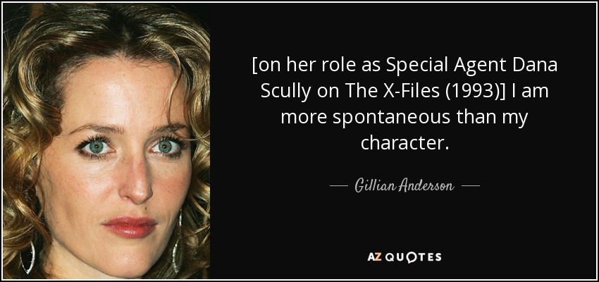 [on her role as Special Agent Dana Scully on The X-Files (1993)] I am more spontaneous than my character. - Gillian Anderson