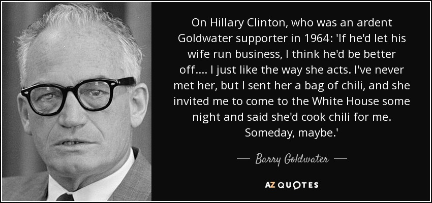 On Hillary Clinton, who was an ardent Goldwater supporter in 1964: 'If he'd let his wife run business, I think he'd be better off. ... I just like the way she acts. I've never met her, but I sent her a bag of chili, and she invited me to come to the White House some night and said she'd cook chili for me. Someday, maybe.' - Barry Goldwater