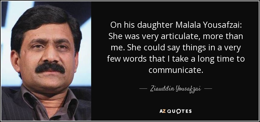 On his daughter Malala Yousafzai: She was very articulate, more than me. She could say things in a very few words that I take a long time to communicate. - Ziauddin Yousafzai