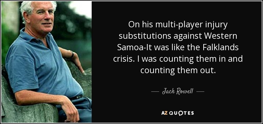 On his multi-player injury substitutions against Western Samoa-It was like the Falklands crisis. I was counting them in and counting them out. - Jack Rowell