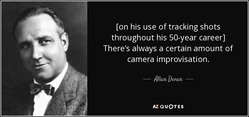 [on his use of tracking shots throughout his 50-year career] There's always a certain amount of camera improvisation. - Allan Dwan