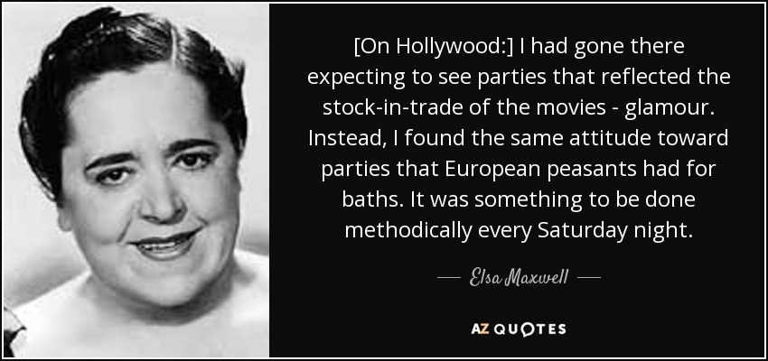 [On Hollywood:] I had gone there expecting to see parties that reflected the stock-in-trade of the movies - glamour. Instead, I found the same attitude toward parties that European peasants had for baths. It was something to be done methodically every Saturday night. - Elsa Maxwell