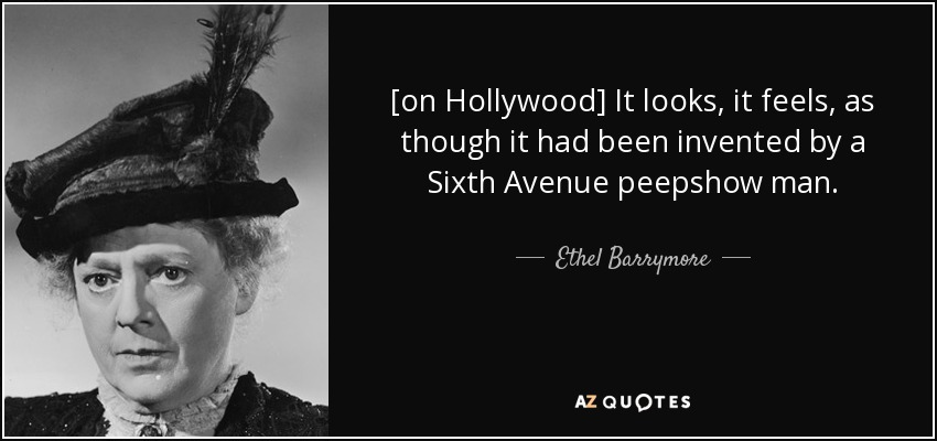 [on Hollywood] It looks, it feels, as though it had been invented by a Sixth Avenue peepshow man. - Ethel Barrymore