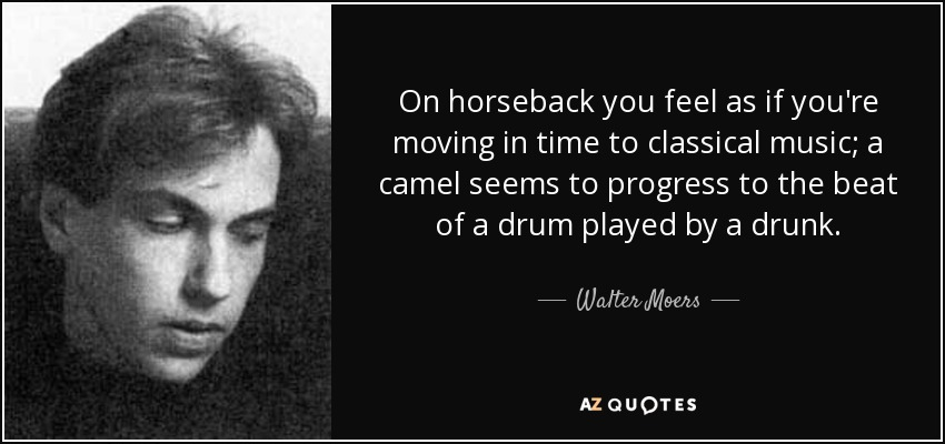 On horseback you feel as if you're moving in time to classical music; a camel seems to progress to the beat of a drum played by a drunk. - Walter Moers