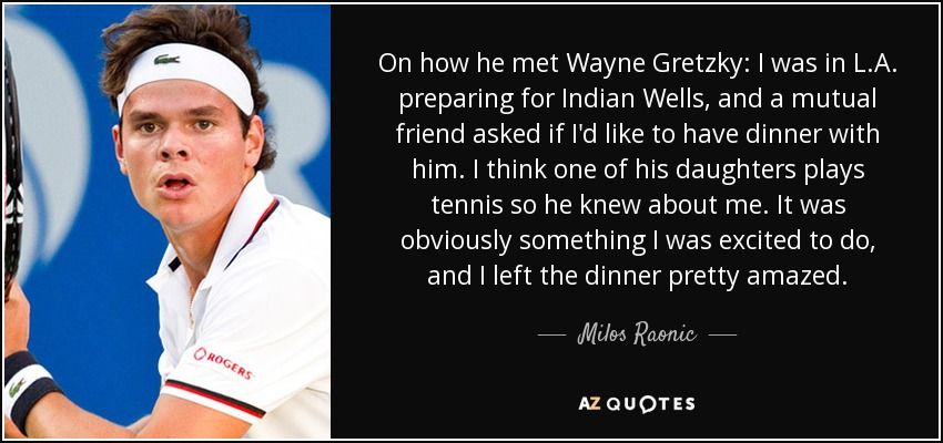 On how he met Wayne Gretzky: I was in L.A. preparing for Indian Wells, and a mutual friend asked if I'd like to have dinner with him. I think one of his daughters plays tennis so he knew about me. It was obviously something I was excited to do, and I left the dinner pretty amazed. - Milos Raonic