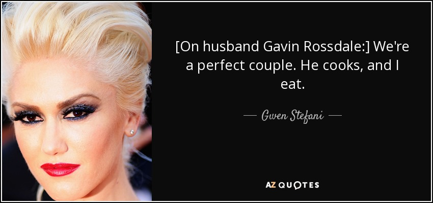 [On husband Gavin Rossdale:] We're a perfect couple. He cooks, and I eat. - Gwen Stefani