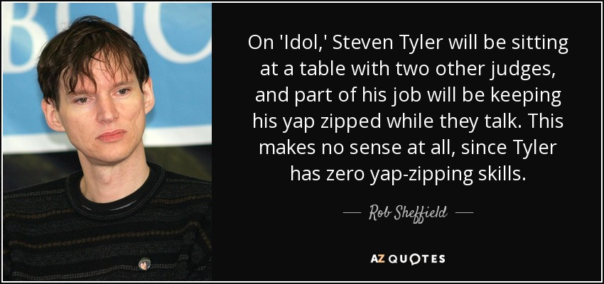On 'Idol,' Steven Tyler will be sitting at a table with two other judges, and part of his job will be keeping his yap zipped while they talk. This makes no sense at all, since Tyler has zero yap-zipping skills. - Rob Sheffield