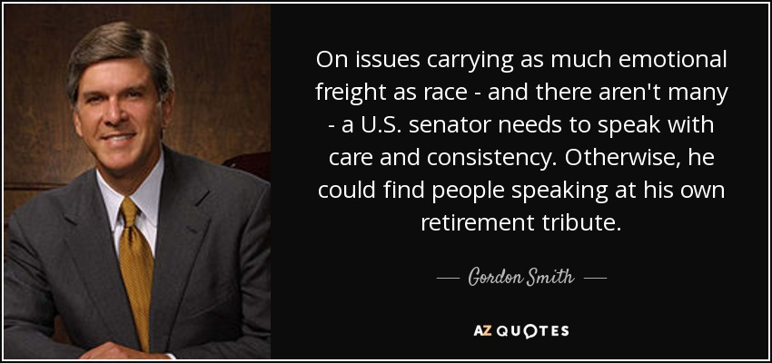 On issues carrying as much emotional freight as race - and there aren't many - a U.S. senator needs to speak with care and consistency. Otherwise, he could find people speaking at his own retirement tribute. - Gordon Smith