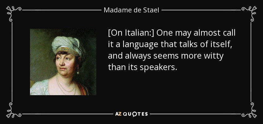 [On Italian:] One may almost call it a language that talks of itself, and always seems more witty than its speakers. - Madame de Stael