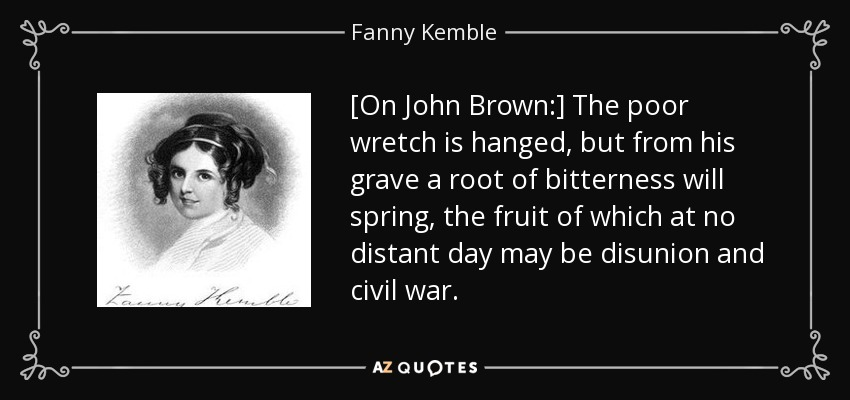 [On John Brown:] The poor wretch is hanged, but from his grave a root of bitterness will spring, the fruit of which at no distant day may be disunion and civil war. - Fanny Kemble