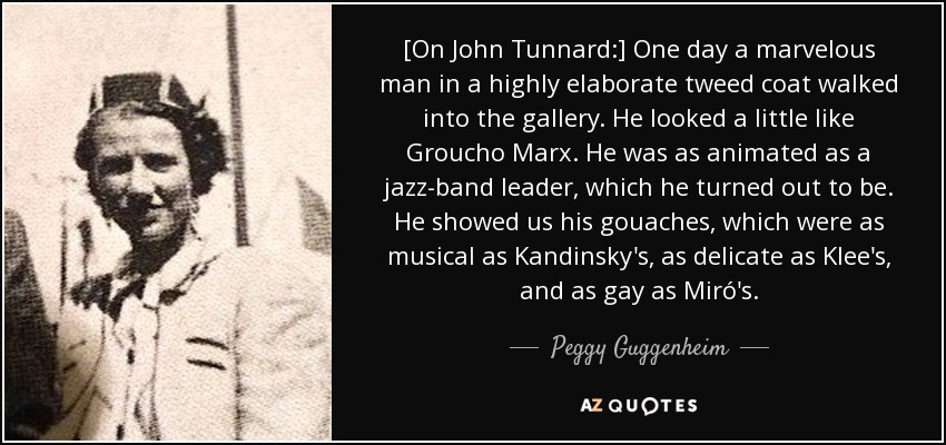 [On John Tunnard:] One day a marvelous man in a highly elaborate tweed coat walked into the gallery. He looked a little like Groucho Marx. He was as animated as a jazz-band leader, which he turned out to be. He showed us his gouaches, which were as musical as Kandinsky's, as delicate as Klee's, and as gay as Miró's. - Peggy Guggenheim