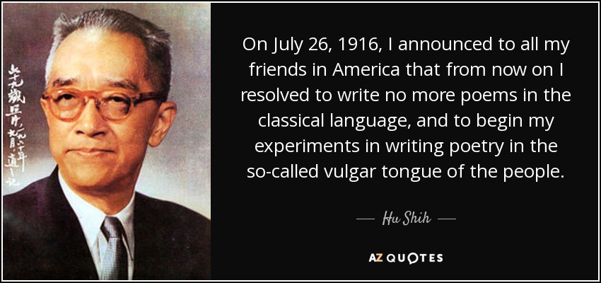 On July 26, 1916, I announced to all my friends in America that from now on I resolved to write no more poems in the classical language, and to begin my experiments in writing poetry in the so-called vulgar tongue of the people. - Hu Shih