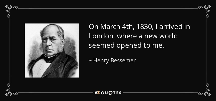 On March 4th, 1830, I arrived in London, where a new world seemed opened to me. - Henry Bessemer