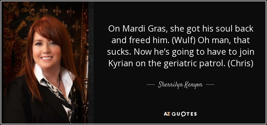 On Mardi Gras, she got his soul back and freed him. (Wulf) Oh man, that sucks. Now he's going to have to join Kyrian on the geriatric patrol. (Chris) - Sherrilyn Kenyon