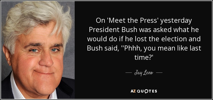On 'Meet the Press' yesterday President Bush was asked what he would do if he lost the election and Bush said, ''Phhh, you mean like last time?' - Jay Leno