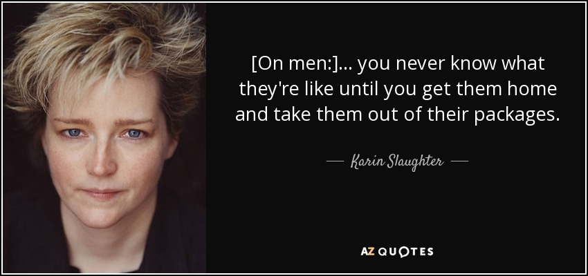 [On men:] ... you never know what they're like until you get them home and take them out of their packages. - Karin Slaughter