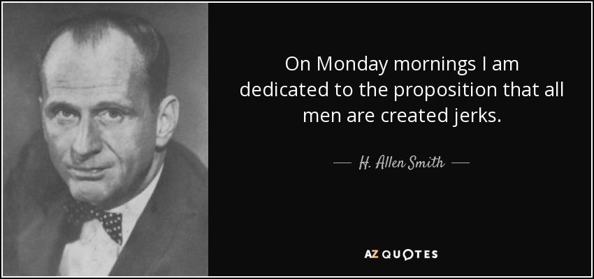 On Monday mornings I am dedicated to the proposition that all men are created jerks. - H. Allen Smith