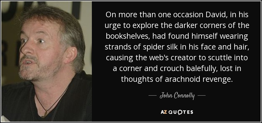 On more than one occasion David, in his urge to explore the darker corners of the bookshelves, had found himself wearing strands of spider silk in his face and hair, causing the web's creator to scuttle into a corner and crouch balefully, lost in thoughts of arachnoid revenge. - John Connolly