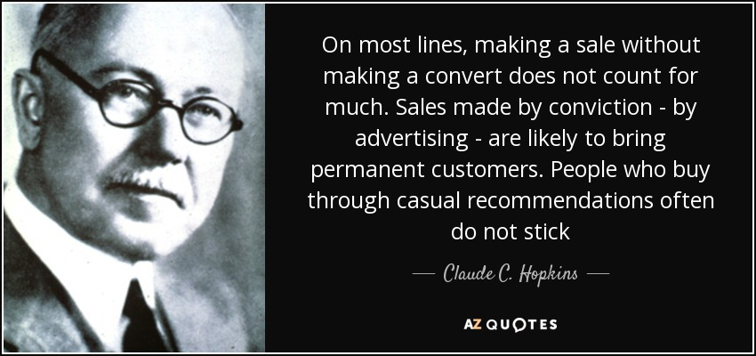 On most lines, making a sale without making a convert does not count for much. Sales made by conviction - by advertising - are likely to bring permanent customers. People who buy through casual recommendations often do not stick - Claude C. Hopkins