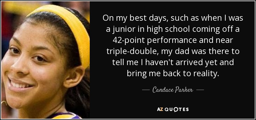 On my best days, such as when I was a junior in high school coming off a 42-point performance and near triple-double, my dad was there to tell me I haven't arrived yet and bring me back to reality. - Candace Parker