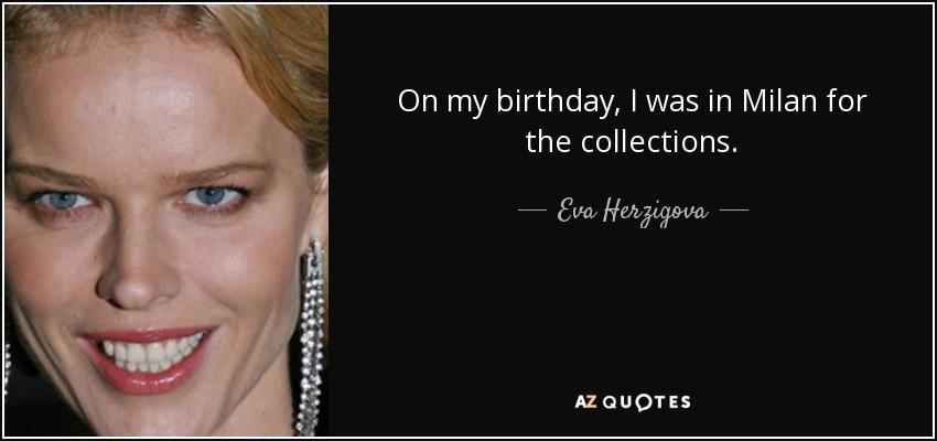 On my birthday, I was in Milan for the collections. - Eva Herzigova