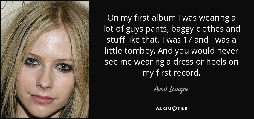 On my first album I was wearing a lot of guys pants, baggy clothes and stuff like that. I was 17 and I was a little tomboy. And you would never see me wearing a dress or heels on my first record. - Avril Lavigne