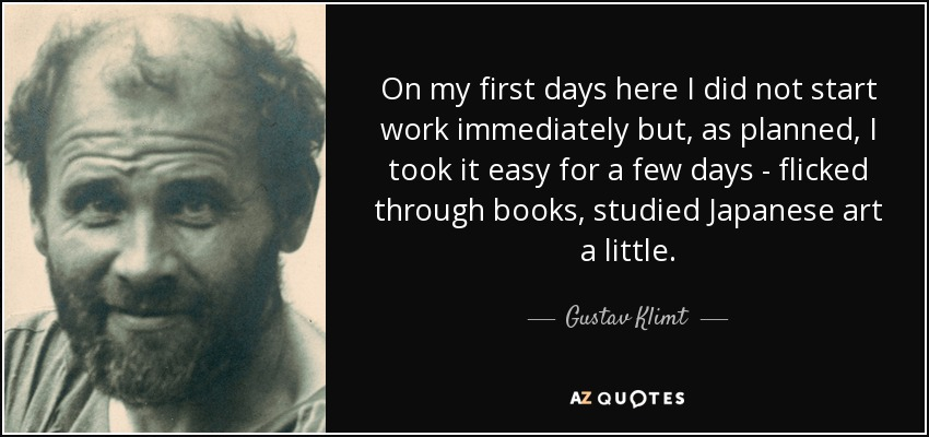 On my first days here I did not start work immediately but, as planned, I took it easy for a few days - flicked through books, studied Japanese art a little. - Gustav Klimt