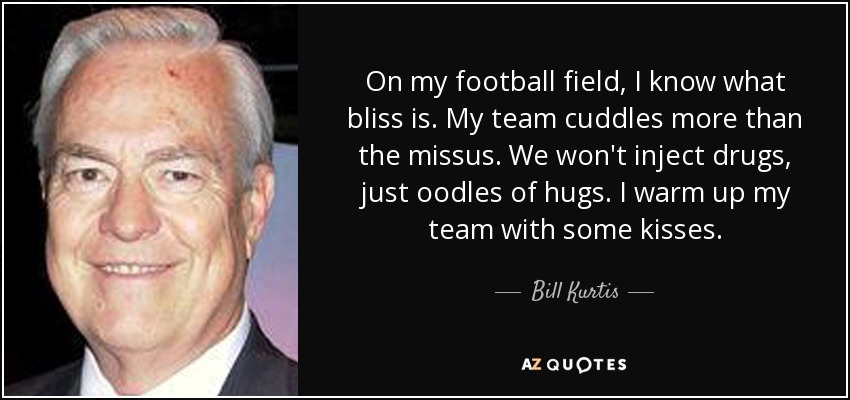 On my football field, I know what bliss is. My team cuddles more than the missus. We won't inject drugs, just oodles of hugs. I warm up my team with some kisses. - Bill Kurtis