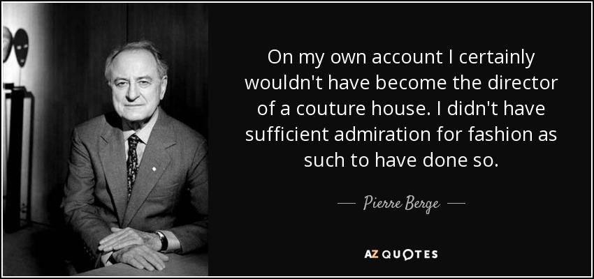 On my own account I certainly wouldn't have become the director of a couture house. I didn't have sufficient admiration for fashion as such to have done so. - Pierre Berge