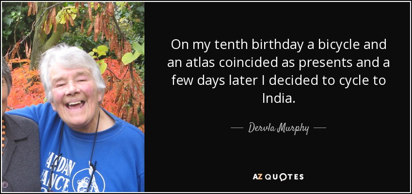 On my tenth birthday a bicycle and an atlas coincided as presents and a few days later I decided to cycle to India. - Dervla Murphy