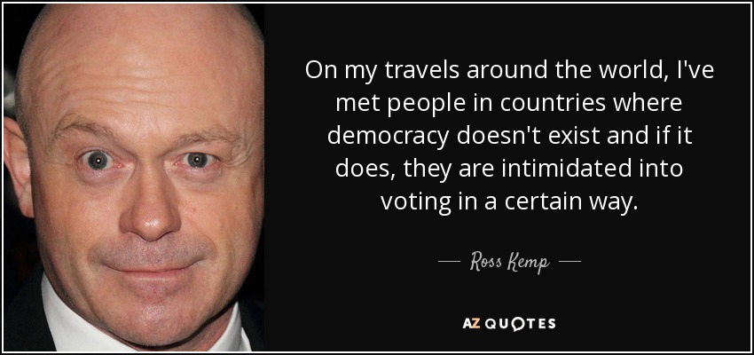 On my travels around the world, I've met people in countries where democracy doesn't exist and if it does, they are intimidated into voting in a certain way. - Ross Kemp