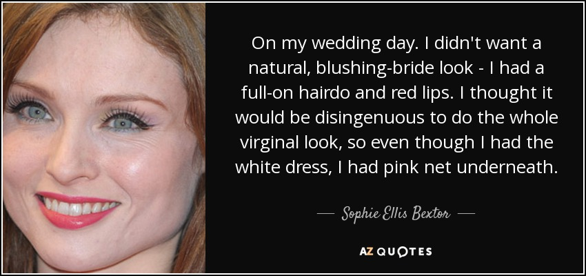 On my wedding day. I didn't want a natural, blushing-bride look - I had a full-on hairdo and red lips. I thought it would be disingenuous to do the whole virginal look, so even though I had the white dress, I had pink net underneath. - Sophie Ellis Bextor