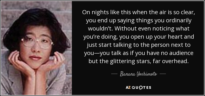 On nights like this when the air is so clear, you end up saying things you ordinarily wouldn't. Without even noticing what you're doing, you open up your heart and just start talking to the person next to you—you talk as if you have no audience but the glittering stars, far overhead. - Banana Yoshimoto