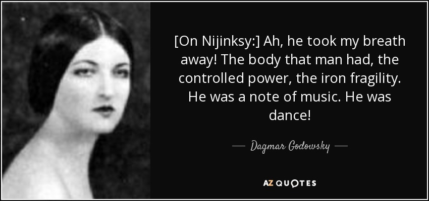 [On Nijinksy:] Ah, he took my breath away! The body that man had, the controlled power, the iron fragility. He was a note of music. He was dance! - Dagmar Godowsky