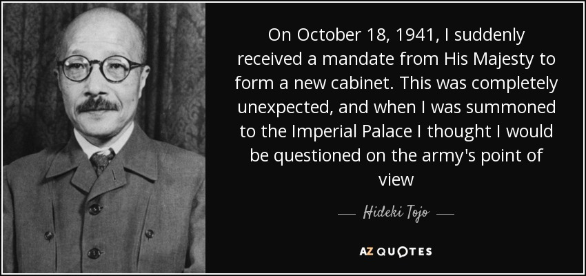 On October 18, 1941, I suddenly received a mandate from His Majesty to form a new cabinet. This was completely unexpected, and when I was summoned to the Imperial Palace I thought I would be questioned on the army's point of view - Hideki Tojo