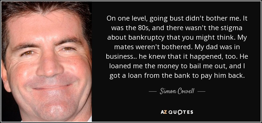 On one level, going bust didn't bother me. It was the 80s, and there wasn't the stigma about bankruptcy that you might think. My mates weren't bothered. My dad was in business.. he knew that it happened, too. He loaned me the money to bail me out, and I got a loan from the bank to pay him back. - Simon Cowell