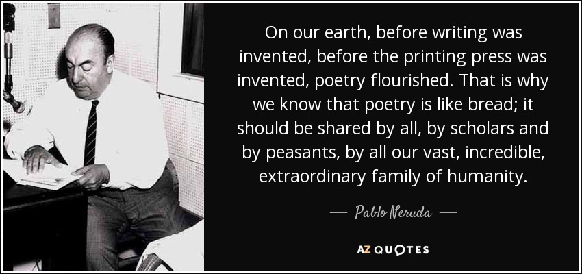 On our earth, before writing was invented, before the printing press was invented, poetry flourished. That is why we know that poetry is like bread; it should be shared by all, by scholars and by peasants, by all our vast, incredible, extraordinary family of humanity. - Pablo Neruda