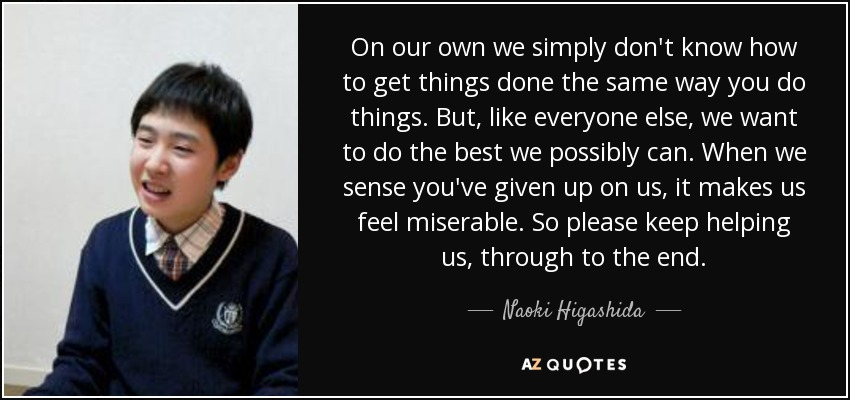 On our own we simply don't know how to get things done the same way you do things. But, like everyone else, we want to do the best we possibly can. When we sense you've given up on us, it makes us feel miserable. So please keep helping us, through to the end. - Naoki Higashida