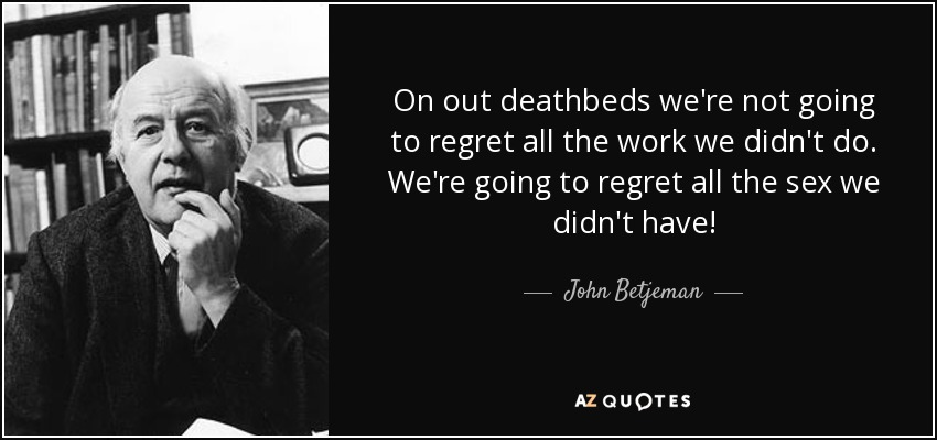 On out deathbeds we're not going to regret all the work we didn't do. We're going to regret all the sex we didn't have! - John Betjeman