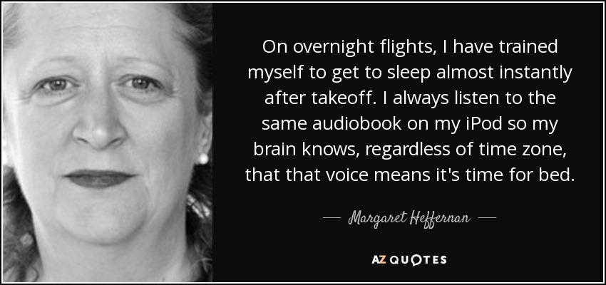 On overnight flights, I have trained myself to get to sleep almost instantly after takeoff. I always listen to the same audiobook on my iPod so my brain knows, regardless of time zone, that that voice means it's time for bed. - Margaret Heffernan