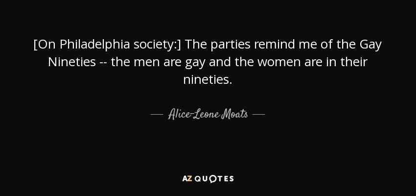 [On Philadelphia society:] The parties remind me of the Gay Nineties -- the men are gay and the women are in their nineties. - Alice-Leone Moats