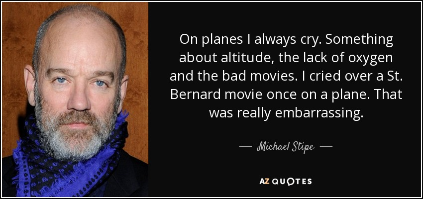 On planes I always cry. Something about altitude, the lack of oxygen and the bad movies. I cried over a St. Bernard movie once on a plane. That was really embarrassing. - Michael Stipe