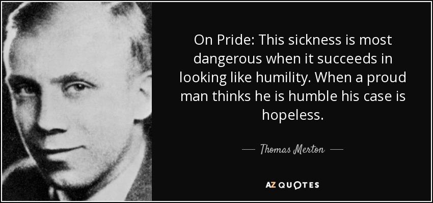 On Pride: This sickness is most dangerous when it succeeds in looking like humility. When a proud man thinks he is humble his case is hopeless. - Thomas Merton