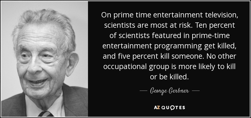 On prime time entertainment television, scientists are most at risk. Ten percent of scientists featured in prime-time entertainment programming get killed, and five percent kill someone. No other occupational group is more likely to kill or be killed. - George Gerbner