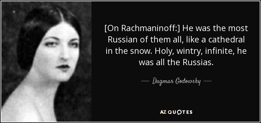 [On Rachmaninoff:] He was the most Russian of them all, like a cathedral in the snow. Holy, wintry, infinite, he was all the Russias. - Dagmar Godowsky