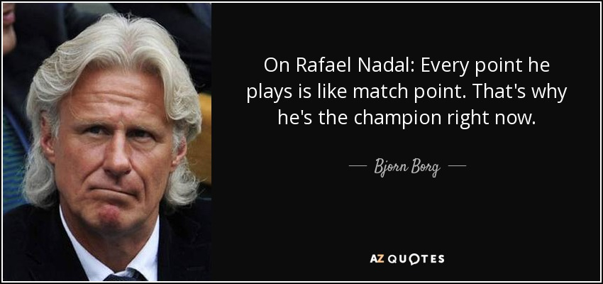 Bjorn Borg Quote On Rafael Nadal Every Point He Plays Is Like Match