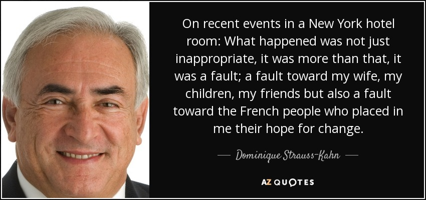 On recent events in a New York hotel room: What happened was not just inappropriate, it was more than that, it was a fault; a fault toward my wife, my children, my friends but also a fault toward the French people who placed in me their hope for change. - Dominique Strauss-Kahn