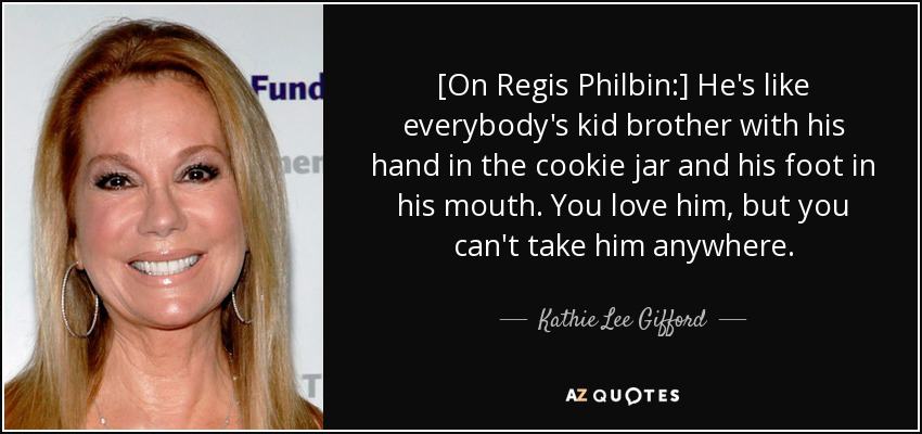 [On Regis Philbin:] He's like everybody's kid brother with his hand in the cookie jar and his foot in his mouth. You love him, but you can't take him anywhere. - Kathie Lee Gifford