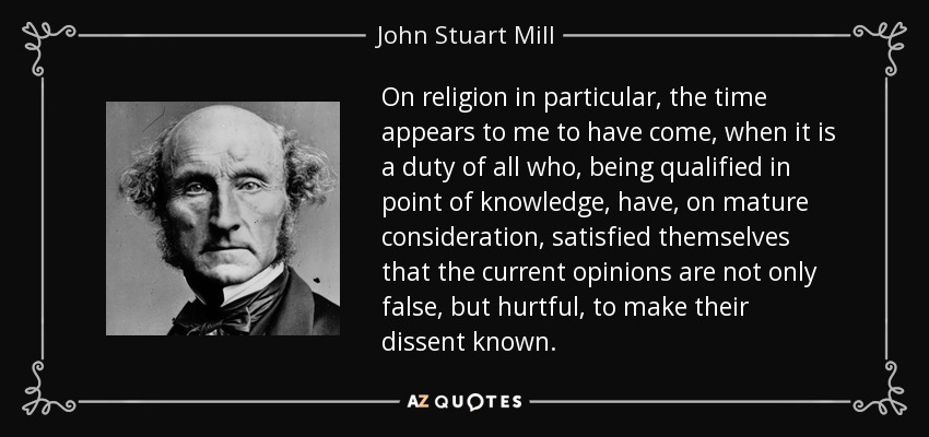 On religion in particular, the time appears to me to have come, when it is a duty of all who, being qualified in point of knowledge, have, on mature consideration, satisfied themselves that the current opinions are not only false, but hurtful, to make their dissent known. - John Stuart Mill