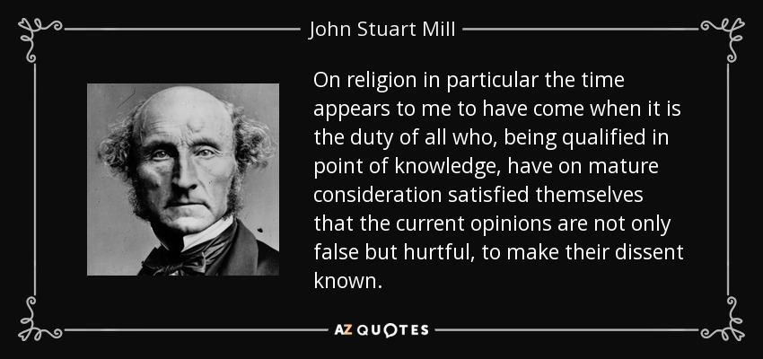 On religion in particular the time appears to me to have come when it is the duty of all who, being qualified in point of knowledge, have on mature consideration satisfied themselves that the current opinions are not only false but hurtful, to make their dissent known. - John Stuart Mill